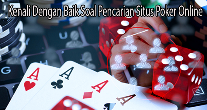 Kenali Dengan Baik Soal Pencarian Situs Poker Online
